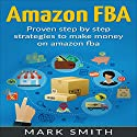 Amazon FBA Beginners Guide - Proven Step by Step Strategies to Make Money on Amazon FBA Audiobook by Mark Smith Narrated by Mark Rossman