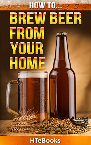 How To Brew Beer From Your Home: Quick Start Guide (How To eBooks Book 36)
