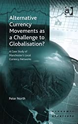 Alternative Currency Movements As a Challenge to Globalisation?: A Case Study of Manchester's Local Currency Networks (Ashgate Economic Geography Series) (Ashgate Economic Geography Series)