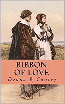 RIBBON OF LOVE: 2nd edition - A Novel of Colonial America (Tapestry of Love Book 1): Book 1 in Tapestry of Love Series by [Causey, Donna R]
