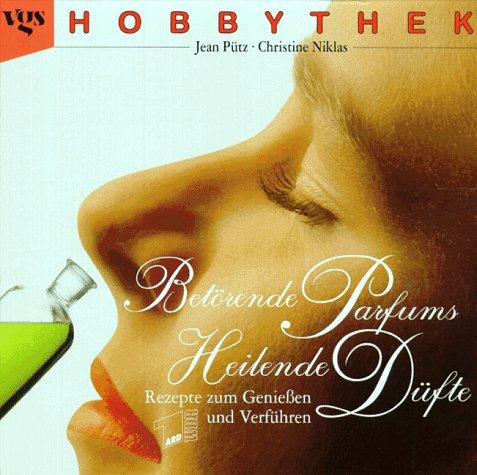 Hobbythek: Betörende Parfums - Heilende Düfte. Rezepte zum Genießen und Verführen