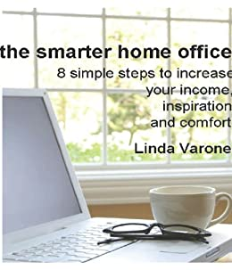 The Smarter Home Office: 8 simple steps to increase your income, inspiration and comfort by [Varone, Linda]