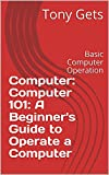 Computer: Computer 101: A Beginner's Guide to Operate a Computer : Basic Computer Operation