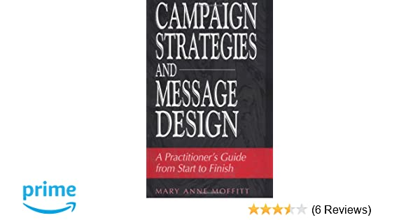 campaign strategies and message design a practitioners guide from start to finish mary moffitt 9780275964702 amazoncom books