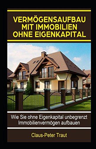 Vermögensaufbau mit Immobilien ohne Eigenkapital: Wie sie ohne Eigenkapital unbegrenzt Immobilienvermögen aufbauen Taschenbuch – 2. Mai 2018 Claus-Peter Traut Independently published 1980985944