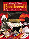 Medieval and Tudor Needlecraft: Knights and Ladies in 1/12 Scale