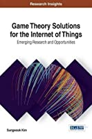 Game Theory Solutions for the Internet of Things: Emerging Research and Opportunities Front Cover