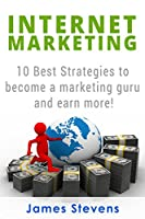 Internet Marketing: 10 Best Strategies to Become a Marketing Guru and Earn More! Front Cover