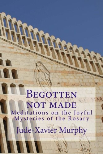 Begotten not made: Meditations on the Joyful Mysteries of the Rosary