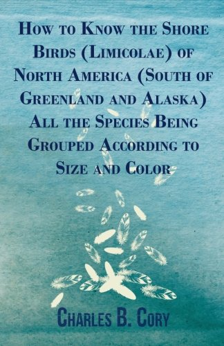 How to Know the Shore Birds (Limicolae) of North America (South of Greenland and Alaska) All the Species Being Grouped According to Size and Color