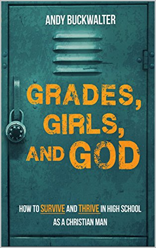 Download for free Grades, Girls, and God: How to Survive and Thrive in High School as a Christian Man