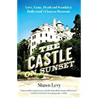 The Castle on Sunset: Love, Fame, Death and Scandal at Hollywood s Chateau Marmont