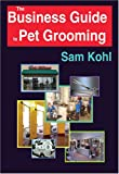 The Business Guide to Pet Grooming, Sam Kohl, 0964607298