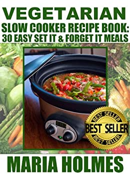 Vegetarian Slow Cooker Recipe Book: 30 Easy Set It & Forget It Meals by [Holmes, Maria]