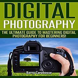 Digital Photography: The Ultimate Guide to Mastering Digital Photography for Beginners in 30 Minutes or Less