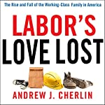 Labor's Love Lost: The Rise and Fall of the Working-Class Family in America | Andrew J. Cherlin
