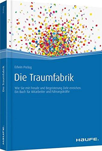 Die Traumfabrik: Wie Sie mit Freude und Begeisterung Ziele erreichen. Ein Buch für Mitarbeiter und Führungskräfte (Haufe Fachbuch)