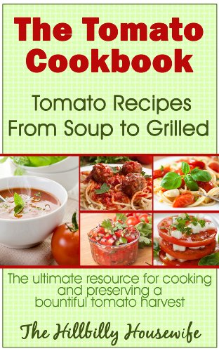 The Tomato Cookbook: Tomato Recipes From Soup to Grilled - The Ultimate Resource for Cooking and Preserving a Bountiful Tomato Harvest (Hillbilly Housewife Cookbooks Book 2)