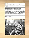 An Arithmetical and Medical Analysis of the Diseases and Mortality of the Human Species by William Black, M D the Second Edition, Corrected And, William Black, 1170013171