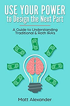 Use Your Power to Design the Next Part:: A Guide to Understanding Traditional & Roth IRA's by [Alexander, Matt]