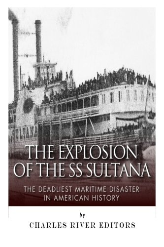 Download The Explosion of the SS Sultana: The Deadliest Maritime Disaster in American History PDF