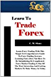 Learn To Trade Forex: Learn Forex Trading With This Simple Yet Comprehensive Guide To Forex Trading Systems. Learning Forex Does Not Have To Be Intimidating ... Exciting Markets To Make Money In Today.