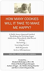How Many Cookies Will It Take to Make Me Happy? - Daily Inner-Journal Guided Workshop for Licking Sugar Addiction, Disorderly and Secret Eating