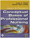 Conceptual Bases of Professional Nursing, Hood, Lucy and Leddy, Susan K., 078176100X