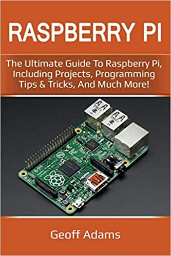 Raspberry Pi: The ultimate guide to raspberry pi, including