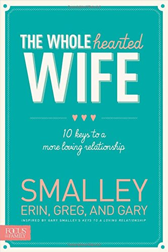 The Wholehearted Wife: 10 Keys to a More Loving Relationship by Tyndale House Publishers