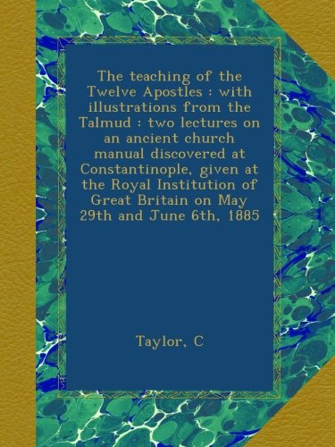 The teaching of the Twelve Apostles : with illustrations from the Talmud : two lectures on an ancient church manual discovered at Constantinople, ... Great Britain on May 29th and June 6th, 1885 ebook