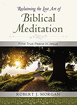 Reclaiming the Lost Art of Biblical Meditation: Find True Peace in Jesus by [Morgan, Robert]