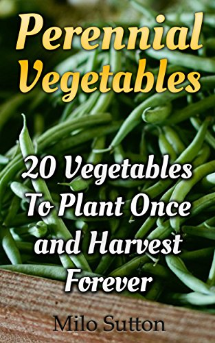 Perennial Vegetables: 20 Vegetables To Plant Once and Harvest Forever