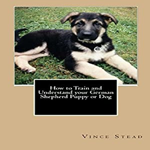 How to Train and Understand Your German Shepherd Puppy or Dog Audiobook