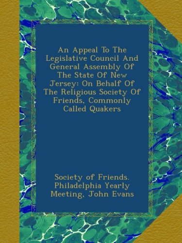 Read Online An Appeal To The Legislative Council And General Assembly Of The State Of New Jersey: On Behalf Of The Religious Society Of Friends, Commonly Called Quakers pdf
