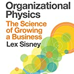 Organizational Physics : The Science of Growing a Business | Lex Sisney