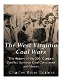 The West Virginia Coal Wars: The History of the 20th Century Conflict Between Coal Companies and Miners