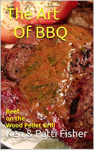 The Art Of BBQ: Beef on the Wood Pellet Grill (The Are of BBQ Book 1) by Ken Patti Fisher, Patti Fisher