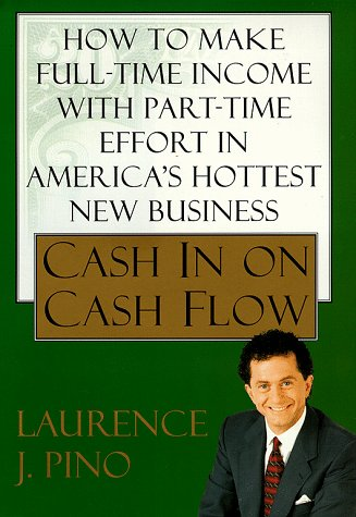 Cash In On Cash Flow  How To Make Full Time Income With Part Time Effort In Americas Hottest New Business