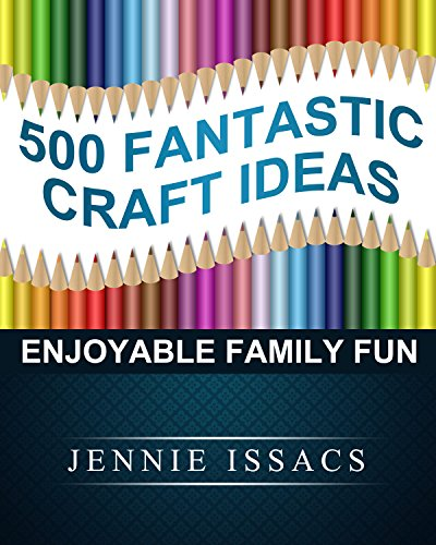 500 Fantastic Craft Ideas: Enjoyable Family Fun (Amazing Fall Crafts,Amazing Crafts as Gifts,Amazing Handmade Crafts,)