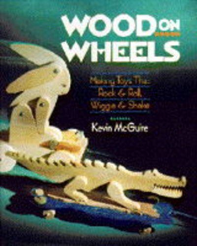 Wood on Wheels: Making Toys That Rock & Roll, Wiggle & Shake