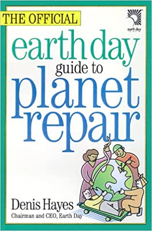 The Official Earth Day Guide to Planet Repair: Denis Hayes ...