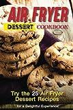 Air Fryer Dessert Cookbook: Try the 25 Air Fryer Dessert Recipes...