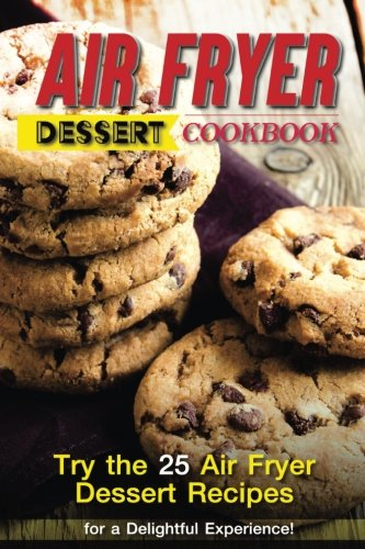 Air Fryer Dessert Cookbook: Try the 25 Air Fryer Dessert Recipes for a Delightful Experience! by Martha Stephenson