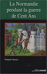 La Normandie pendant la guerre de Cent Ans (XIVe-XVe siècle) par François Neveux