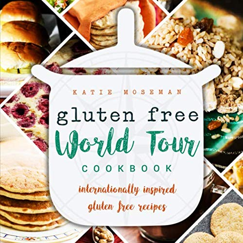 Gluten Free World Tour Cookbook: Internationally Inspired Gluten Free Recipes by Katie Moseman