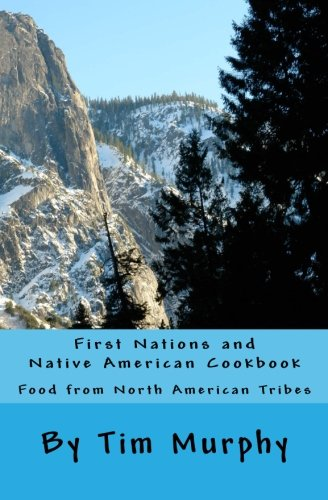 First Nations and Native American Cookbook: Food from North American Tribes (Historical Cookbook) (Volume 1) (Native American Cuisine)