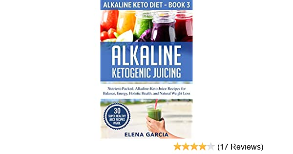 Alkaline Ketogenic Juicing: Nutrient-Packed, Alkaline-Keto Juice Recipes for Balance, Energy, Holistic Health, and Natural Weight Loss (Alkaline Keto Diet Book 3)