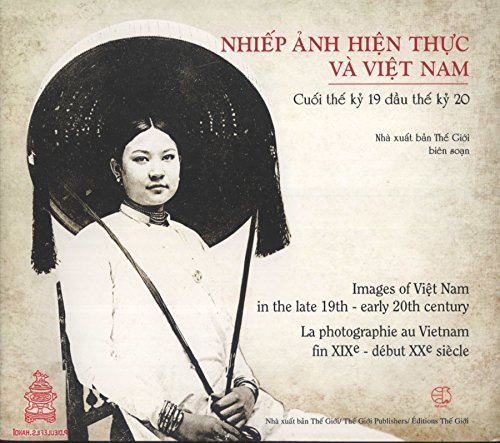 Images of Viet Nam in the Late 19th-Early 20th Century = Lla Photographie au Vietnam fin XIXe-Début XXe Siècle = Nhiep Anh Hien Thuc va Viet Nam: Cuoi The Ky 19 dau The Ky 20