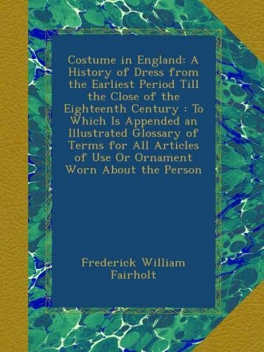 Download Costume in England: A History of Dress from the Earliest Period Till the Close of the Eighteenth Century : To Which Is Appended an Illustrated ... of Use Or Ornament Worn About the Person PDF